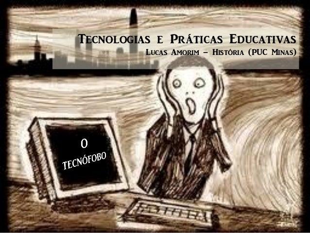 Tecnologias e Práticas Educativas Lucas Amorim – História (PUC Minas)