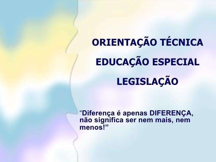 """ORIENTAÇÃO TÉCNICA EDUCAÇÃO ESPECIAL LEGISLAÇÃO """" Diferença é apenas DIFERENÇA, não significa ser nem mais, nem menos!"""""""