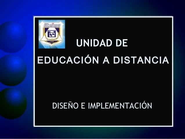 UNIDAD DE EDUCACIÓN A DISTANCIA  DISEÑO E IMPLEMENTACIÓN