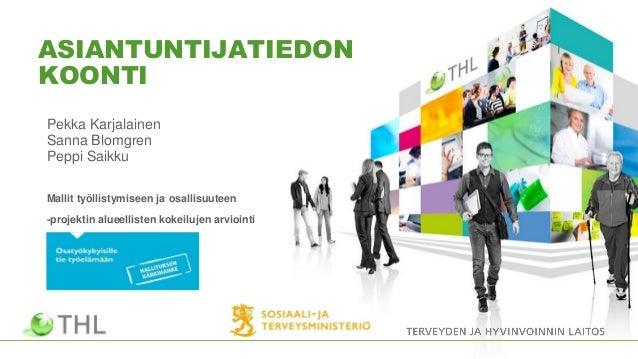 ASIANTUNTIJATIEDON KOONTI Pekka Karjalainen Sanna Blomgren Peppi Saikku Mallit työllistymiseen ja osallisuuteen -projektin...