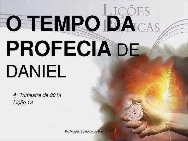 O TEMPO DA PROFECIA DE DANIEL 4º Trimestre de 2014 Lição 13 Pr. Moisés Sampaio de Paula