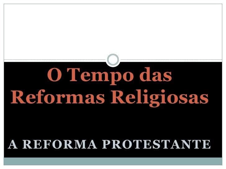O Tempo dasReformas ReligiosasA REFORMA PROTESTANTE