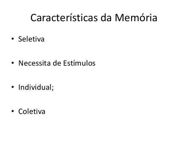 Características da Memória • Seletiva • Necessita de Estímulos • Individual; • Coletiva