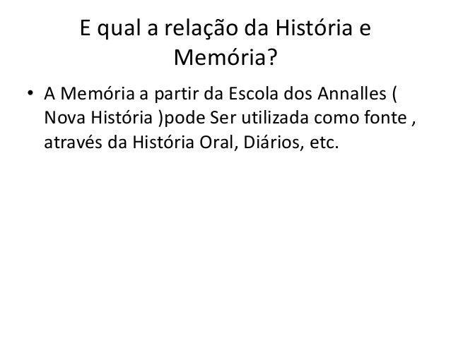 E qual a relação da História e Memória? • A Memória a partir da Escola dos Annalles ( Nova História )pode Ser utilizada co...