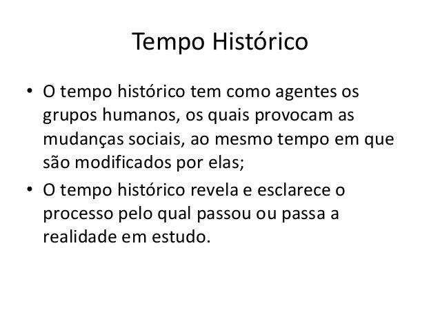 Tempo Histórico • O tempo histórico tem como agentes os grupos humanos, os quais provocam as mudanças sociais, ao mesmo te...