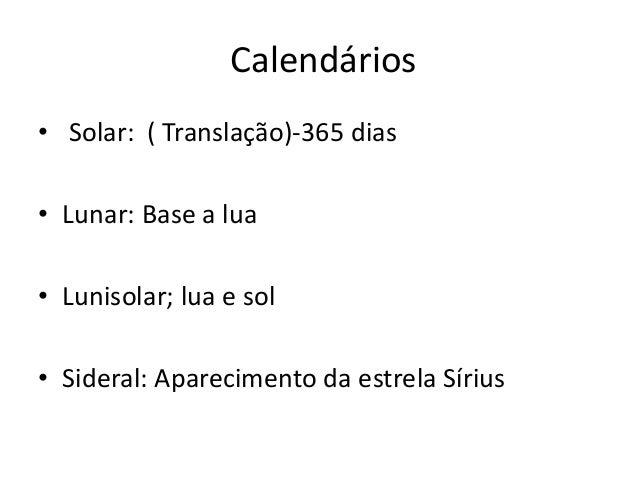 Calendários • Solar: ( Translação)-365 dias • Lunar: Base a lua • Lunisolar; lua e sol • Sideral: Aparecimento da estrela ...