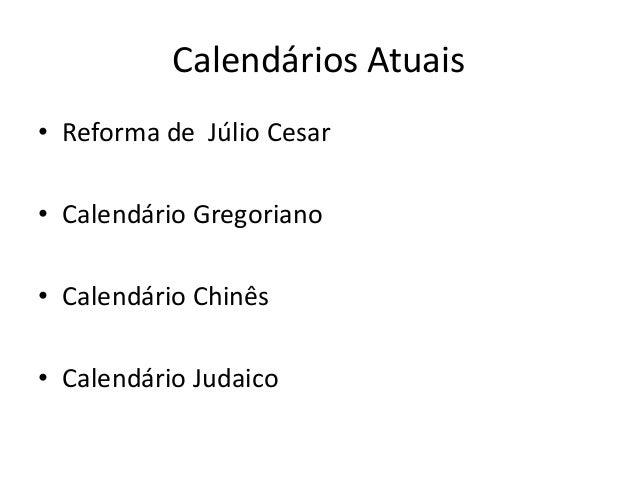 Calendários Atuais • Reforma de Júlio Cesar • Calendário Gregoriano • Calendário Chinês • Calendário Judaico