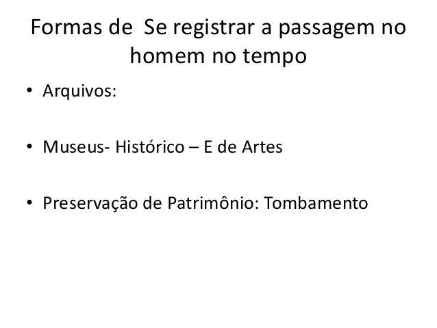Formas de Se registrar a passagem no homem no tempo • Arquivos: • Museus- Histórico – E de Artes • Preservação de Patrimôn...