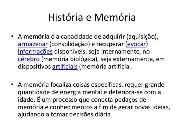 História e Memória • A memória é a capacidade de adquirir (aquisição), armazenar (consolidação) e recuperar (evocar) infor...