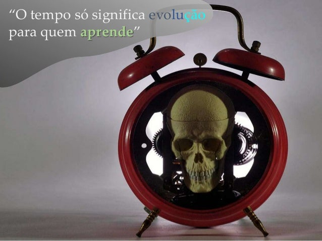 """""""O tempo só significa evolução para quem aprende"""""""