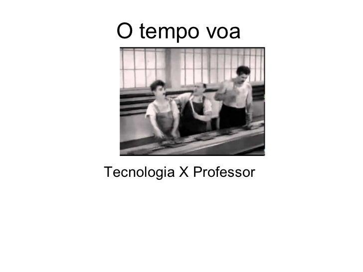 O tempo voa  Tecnologia X Professor