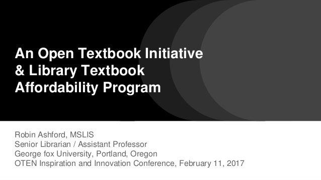 An Open Textbook Initiative & Library Textbook Affordability Program Robin Ashford, MSLIS Senior Librarian / Assistant Pro...