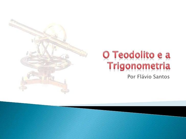 O Teodolito e aTrigonometria<br />Por Flávio Santos<br />