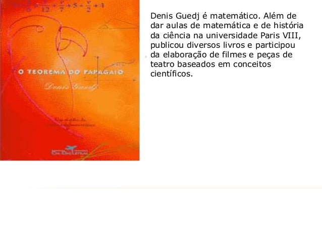 Denis Guedj é matemático. Além de dar aulas de matemática e de história da ciência na universidade Paris VIII, publicou di...