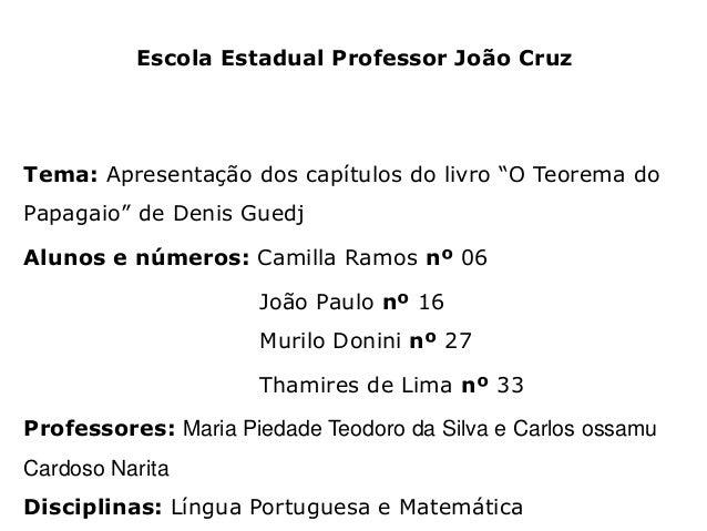 """Escola Estadual Professor João Cruz  Tema: Apresentação dos capítulos do livro """"O Teorema do Papagaio"""" de Denis Guedj Alun..."""