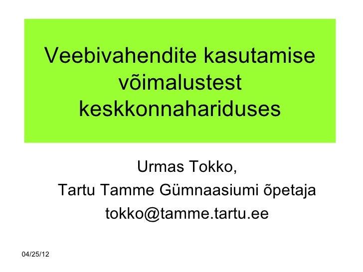 Veebivahendite kasutamise            võimalustest         keskkonnahariduses                      Urmas Tokko,           T...
