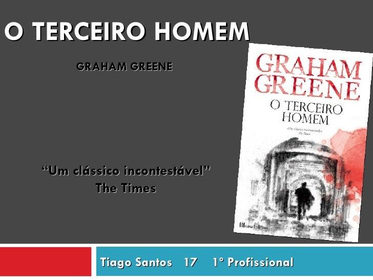 """O TERCEIRO HOMEM       GRAHAM GREENE  """"Um clássico incontestável""""          The Times           Tiago Santos 17      1º Pro..."""