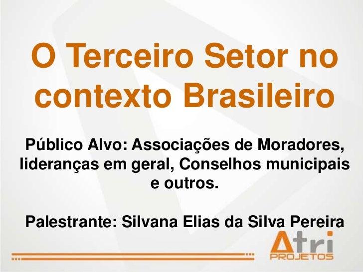 O Terceiro Setor no contexto Brasileiro Público Alvo: Associações de Moradores,lideranças em geral, Conselhos municipais  ...