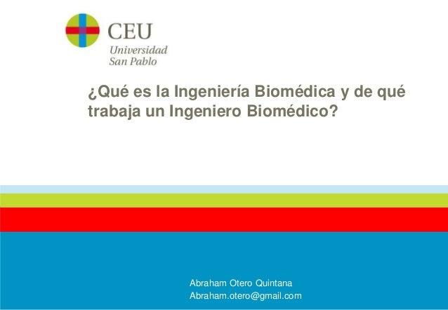 ¿Qué es la Ingeniería Biomédica y de qué  trabaja un Ingeniero Biomédico?  Abraham Otero Quintana  Abraham.otero@gmail.com