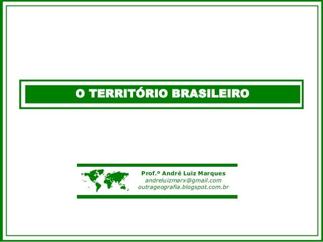 O TERRITÓRIO BRASILEIRO  Prof.º André Luiz Marques andreluizmarx@gmail.com outrageografia.blogspot.com.br