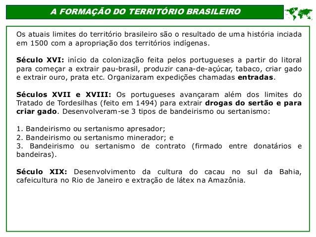 A FORMAÇÃO DO TERRITÓRIO BRASILEIRO Os atuais limites do território brasileiro são o resultado de uma história inciada em ...