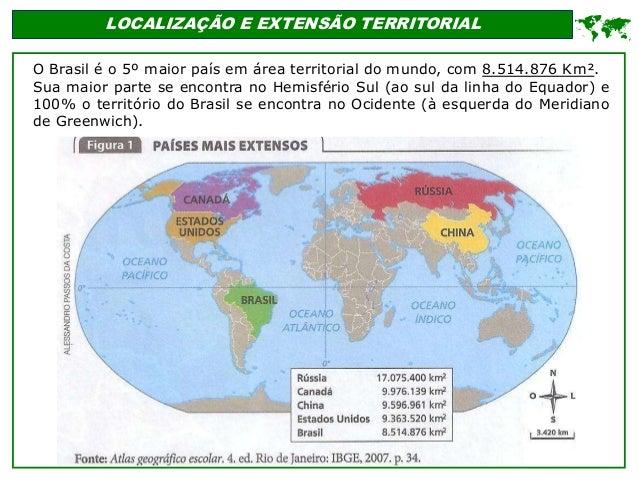 LOCALIZAÇÃO E EXTENSÃO TERRITORIAL O Brasil é o 5º maior país em área territorial do mundo, com 8.514.876 Km². Sua maior p...