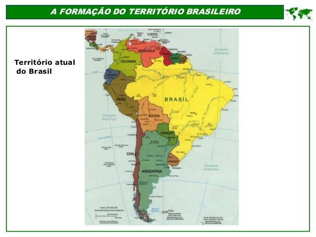 A FORMAÇÃO DO TERRITÓRIO BRASILEIRO  Território atual do Brasil