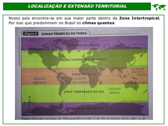 LOCALIZAÇÃO E EXTENSÃO TERRITORIAL Nosso país encontra-se em sua maior parte dentro da Zona Intertropical. Por isso que pr...