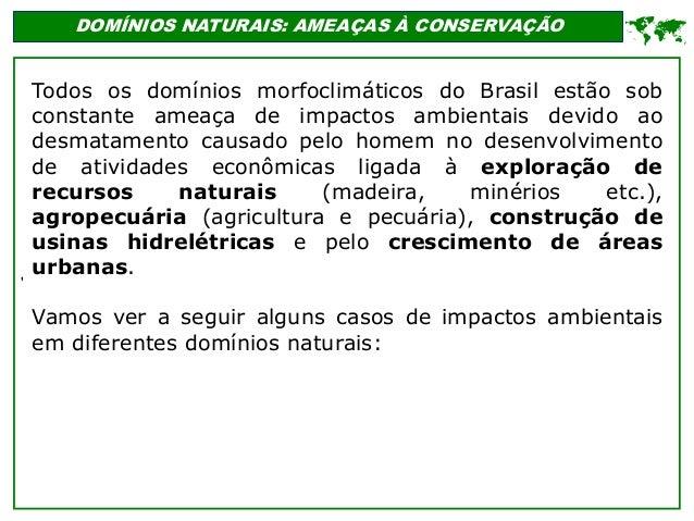' DOMÍNIOS NATURAIS: AMEAÇAS À CONSERVAÇÃO  Todos os domínios morfoclimáticos do Brasil estão sob constante ameaça de imp...