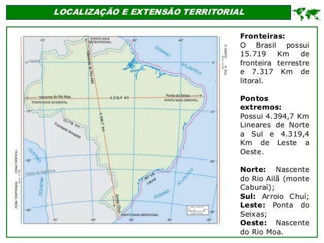 LOCALIZAÇÃO E EXTENSÃO TERRITORIAL  Fronteiras: O Brasil possui 15.719 Km de fronteira terrestre e 7.317 Km de litoral. P...