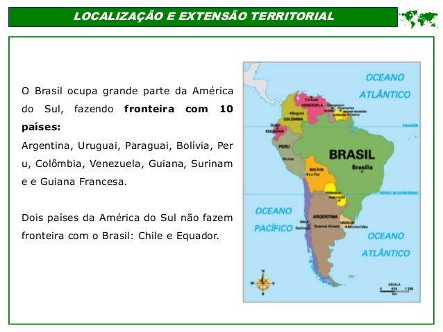 LOCALIZAÇÃO E EXTENSÃO TERRITORIAL O Brasil ocupa grande parte da América do Sul, fazendo fronteira com 10 países: Argenti...