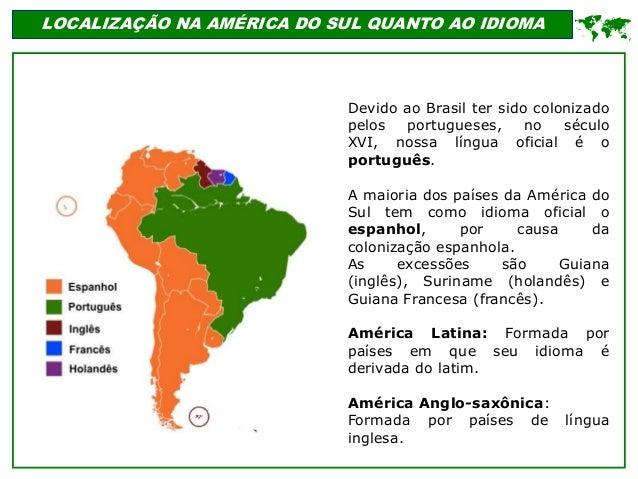 LOCALIZAÇÃO NA AMÉRICA DO SUL QUANTO AO IDIOMA Devido ao Brasil ter sido colonizado pelos portugueses, no século XVI, noss...