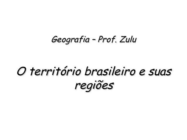 Geografia – Prof. ZuluGeografia – Prof. Zulu O território brasileiro e suasO território brasileiro e suas regiõesregiões