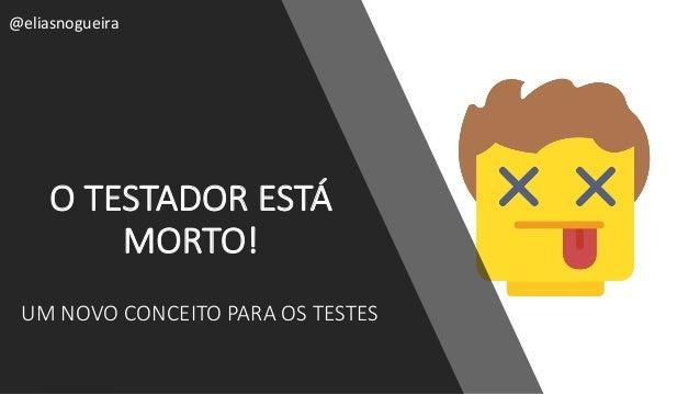 OTESTADORESTÁ MORTO! @eliasnogueira UMNOVOCONCEITOPARAOSTESTES