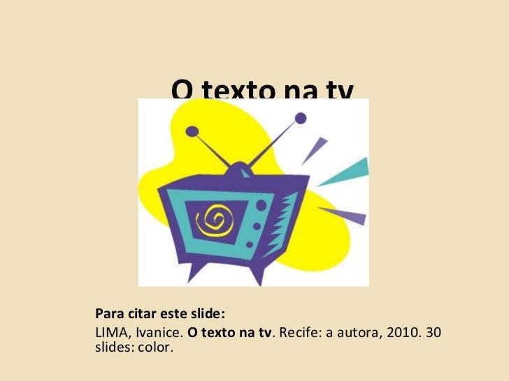 O texto na tvPara citar este slide:LIMA, Ivanice. O texto na tv. Recife: a autora, 2010. 30slides: color.