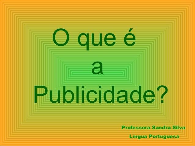 O que é a Publicidade? Professora Sandra Silva Língua Portuguesa