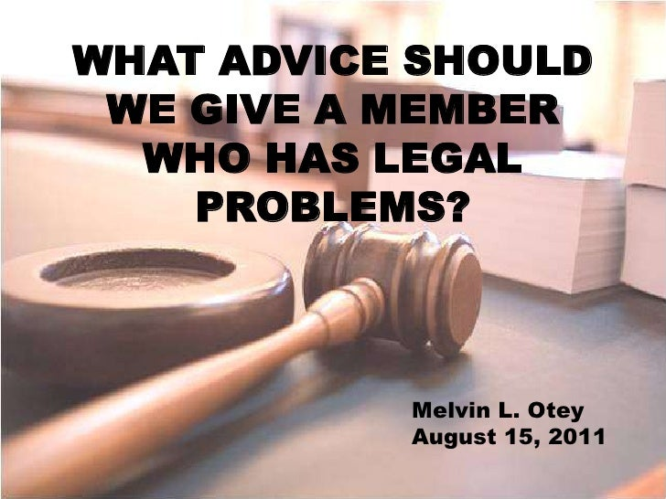 WHAT ADVICE SHOULD<br />WE GIVE A MEMBER<br />WHO HAS LEGAL<br />PROBLEMS?<br />Melvin L. Otey<br />August 15, 2011<br />