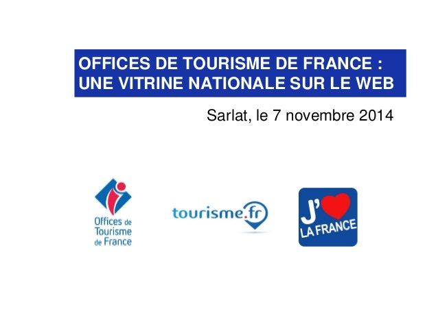 OFFICES DE TOURISME DE FRANCE :  UNE VITRINE NATIONALE SUR LE WEB  Sarlat, le 7 novembre 2014