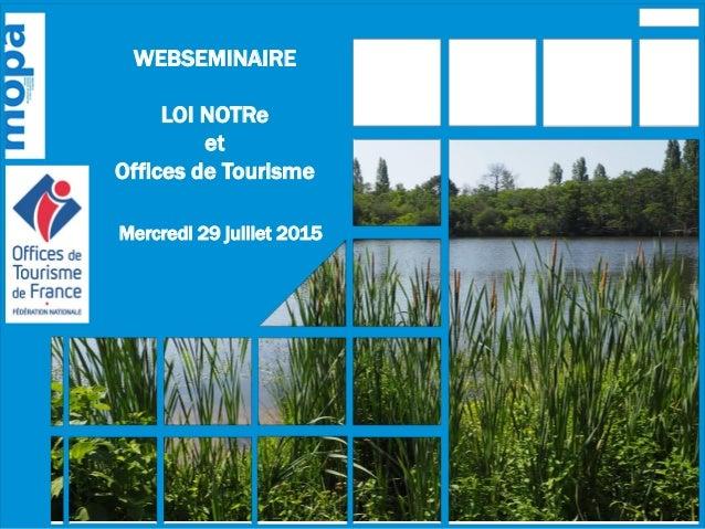 WEBSEMINAIRE LOI NOTRe et Offices de Tourisme Mercredi 29 juillet 2015