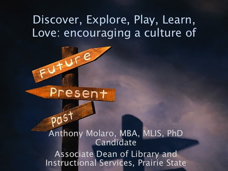 Discover, Explore, Play, Learn,Love: encouraging a culture of   Anthony Molaro, MBA, MLIS, PhD              Candidate    A...