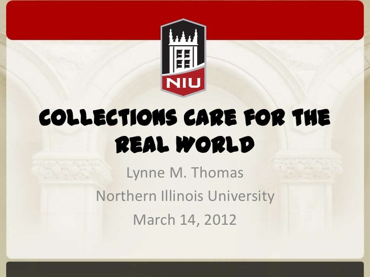 Collections Care for the      Real World        Lynne M. Thomas    Northern Illinois University         March 14, 2012