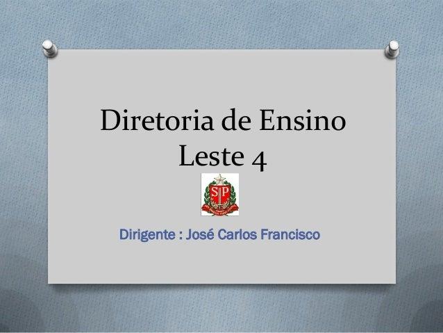 Diretoria de Ensino      Leste 4 Dirigente : José Carlos Francisco