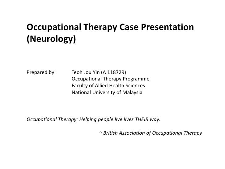 Occupational Therapy Case Presentation (Neurology)<br />Prepared by: Teoh Jou Yin (A 118729)<br />Occupational Therapy ...