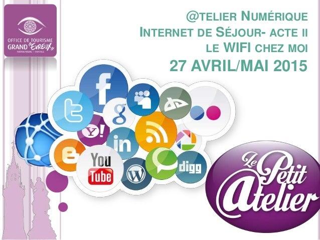@TELIER NUMÉRIQUE INTERNET DE SÉJOUR- ACTE II LE WIFI CHEZ MOI 27 AVRIL/MAI 2015