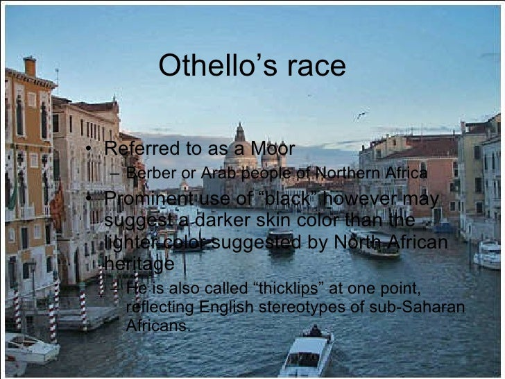 race in othello Shakespeare makes othello 'different,' but also really noble (which is a contrast to his character in the merchant of venice who's jewish, named shylock, who's really stereotypically miserly and a.