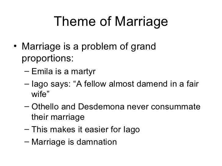 marriage in othello Without going in-depth into the ways of their marriage breaking i would think that othello and desdemona's marriage would be successful, however after analysing small details, which may affect their marriage, i don't think their marriage stands a chance.