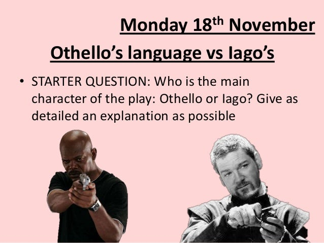 th 18  Monday November Othello's language vs Iago's • STARTER QUESTION: Who is the main character of the play: Othello or ...