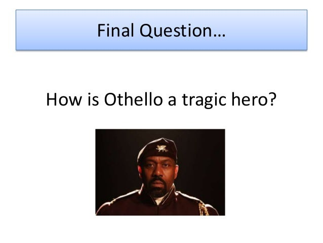 essay of othello a tragic hero We will write a custom essay sample on othello: the tragic hero the tragic hero, othello is lead to his downfall by a fatal flaw/s, being his jealousy.