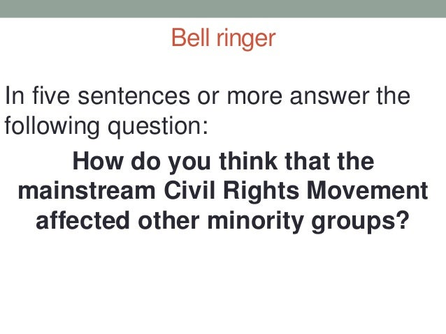 Bell ringer In five sentences or more answer the following question: How do you think that the mainstream Civil Rights Mov...