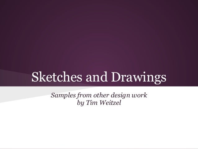 Sketches and Drawings   Samples from other design work           by Tim Weitzel